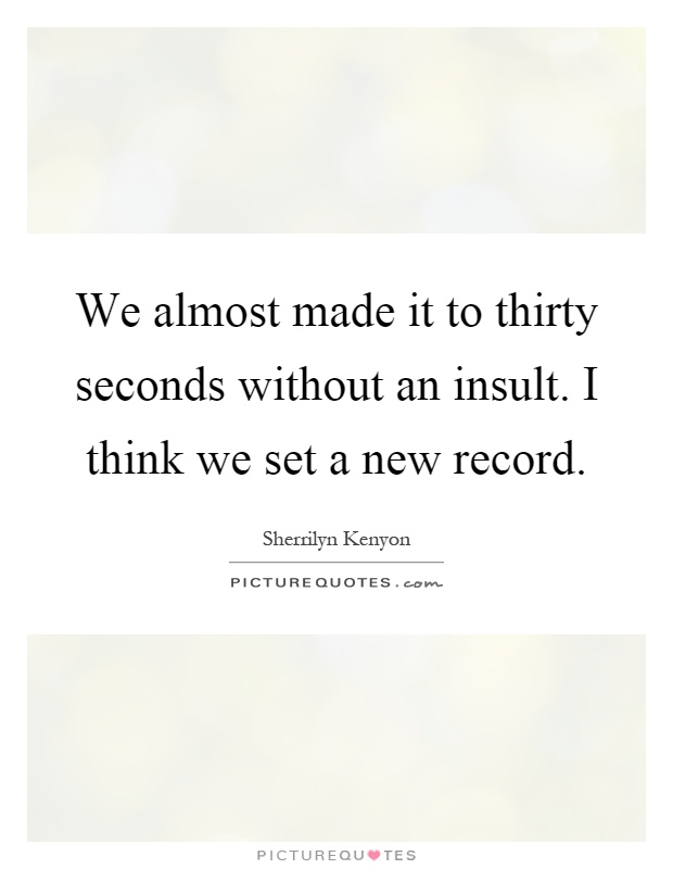 We almost made it to thirty seconds without an insult. I think we set a new record Picture Quote #1