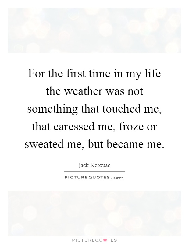 For the first time in my life the weather was not something that touched me, that caressed me, froze or sweated me, but became me Picture Quote #1
