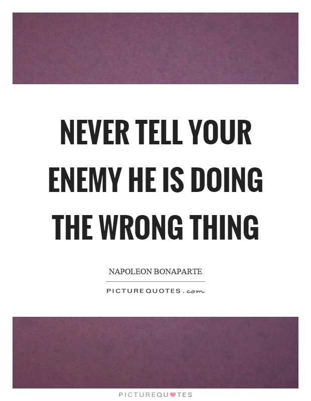 Never tell your enemy he is doing the wrong thing Picture Quote #1