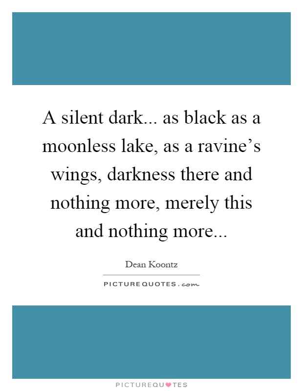 A silent dark... as black as a moonless lake, as a ravine's wings, darkness there and nothing more, merely this and nothing more Picture Quote #1