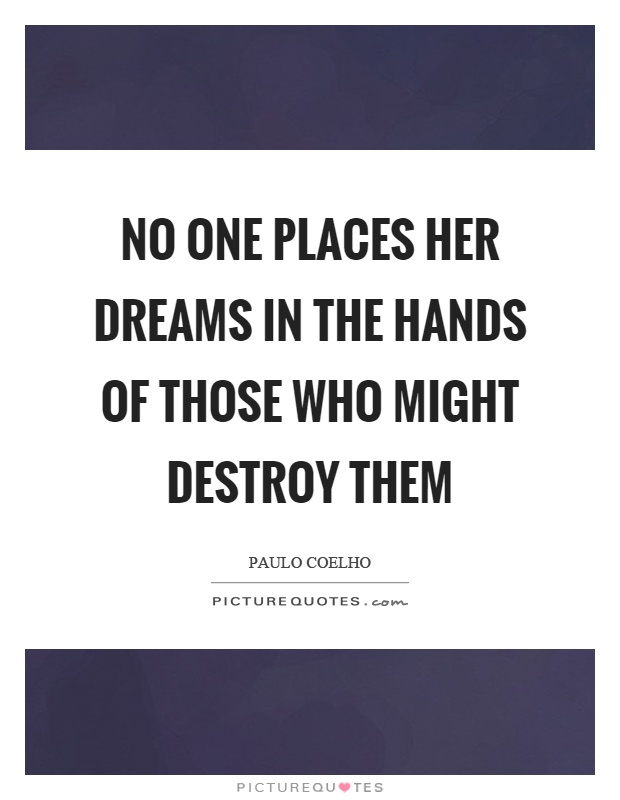 No one places her dreams in the hands of those who might destroy them Picture Quote #1
