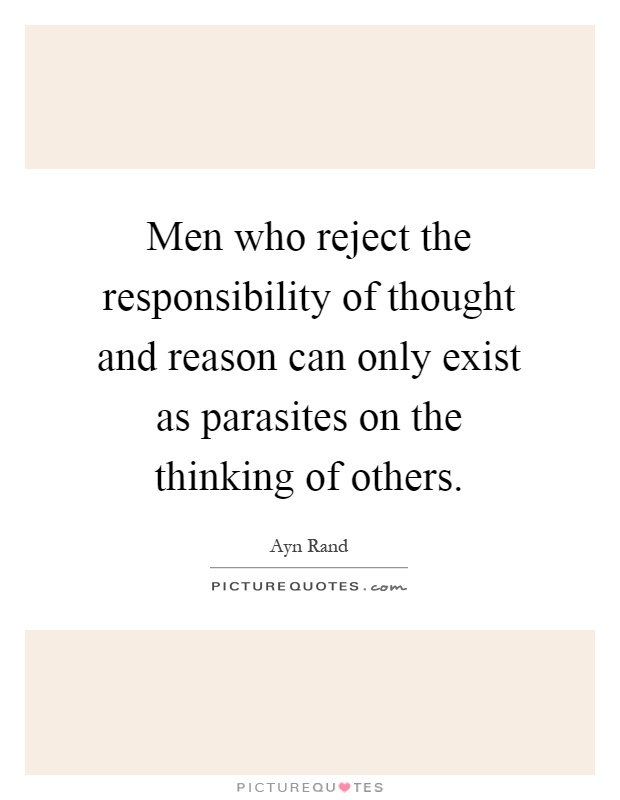 Men who reject the responsibility of thought and reason can only exist as parasites on the thinking of others Picture Quote #1