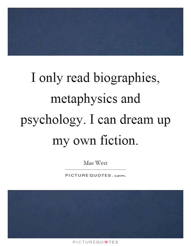 I only read biographies, metaphysics and psychology. I can dream up my own fiction Picture Quote #1
