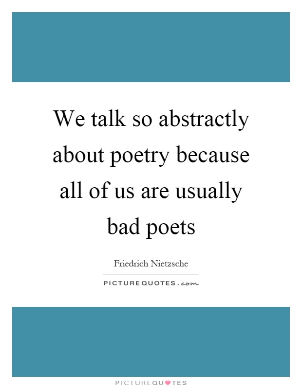 We talk so abstractly about poetry because all of us are usually bad poets Picture Quote #1