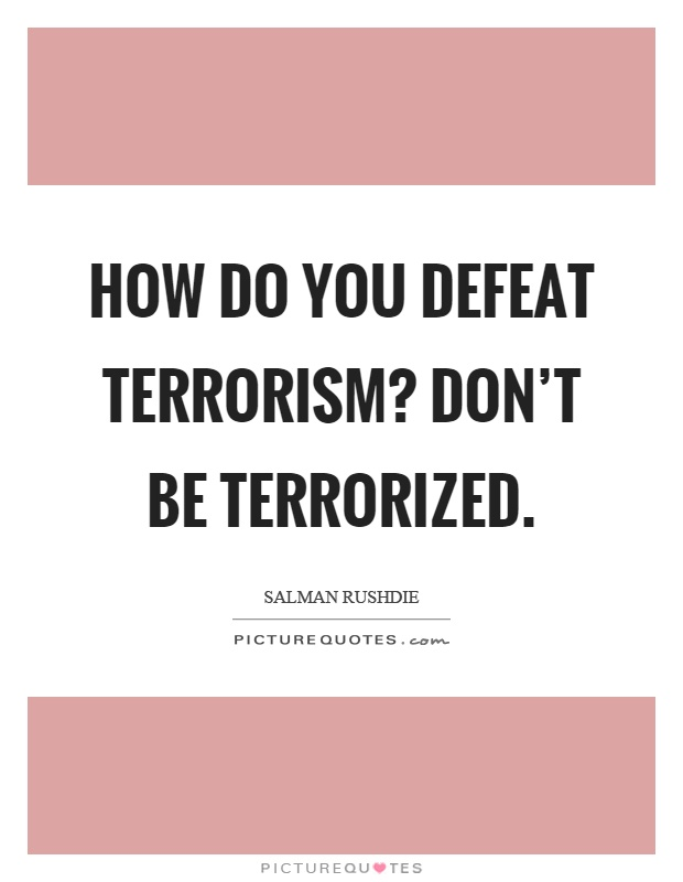How do you defeat terrorism? Don't be terrorized Picture Quote #1
