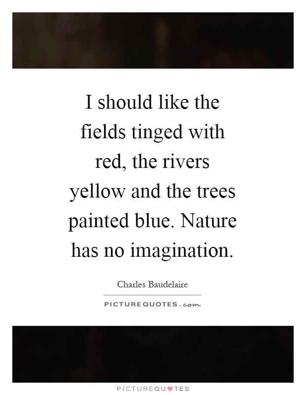 I should like the fields tinged with red, the rivers yellow and the trees painted blue. Nature has no imagination Picture Quote #1