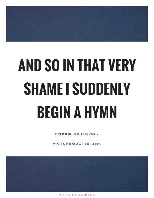 And so in that very shame I suddenly begin a hymn Picture Quote #1
