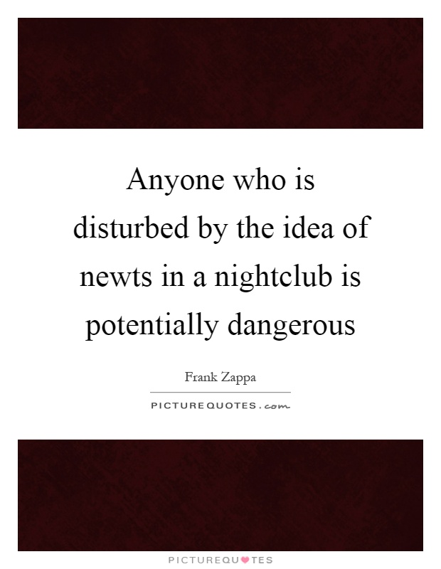 Anyone who is disturbed by the idea of newts in a nightclub is potentially dangerous Picture Quote #1