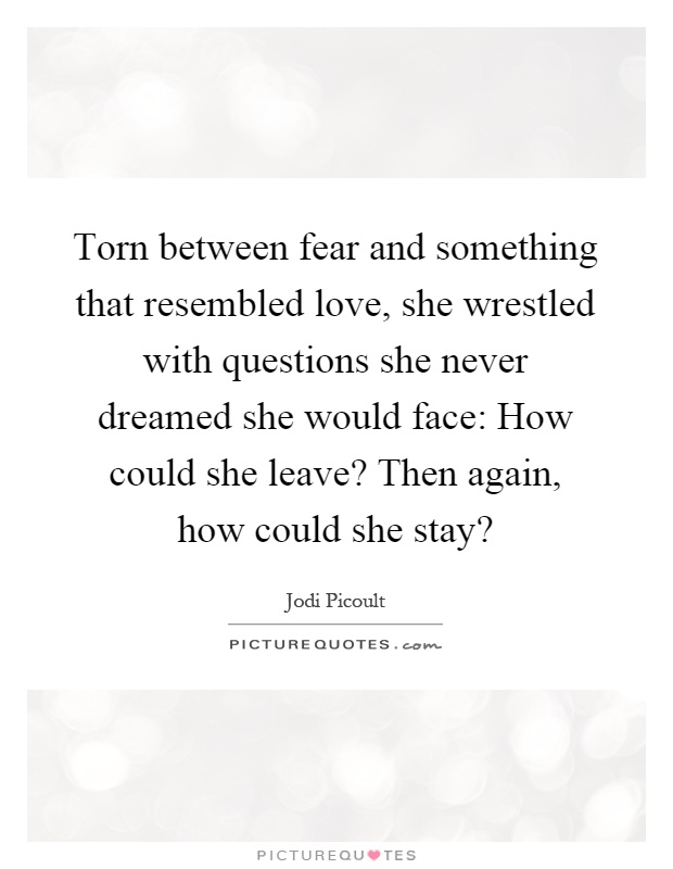 Torn between fear and something that resembled love, she wrestled with questions she never dreamed she would face: How could she leave? Then again, how could she stay? Picture Quote #1