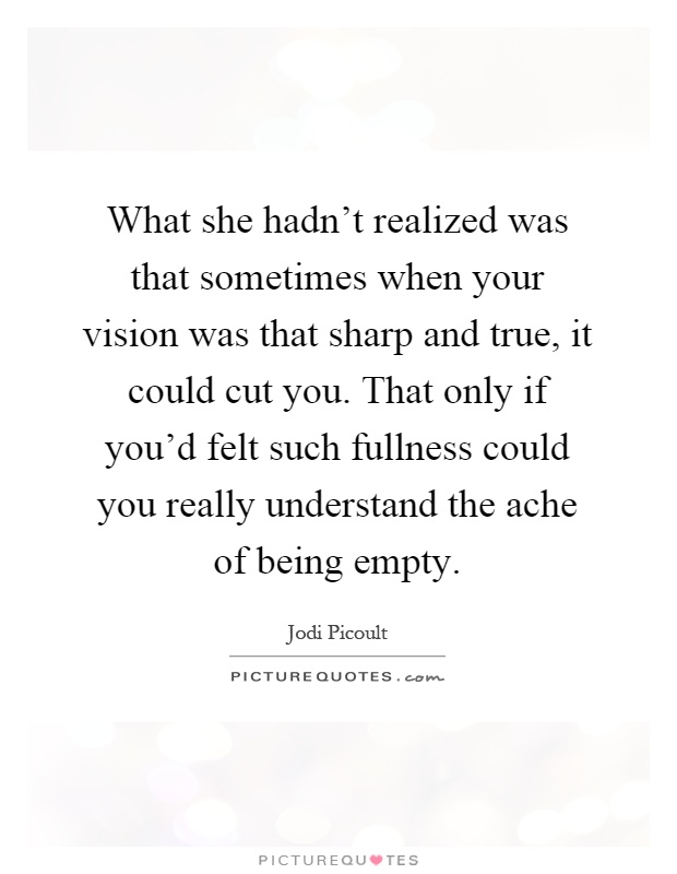 What she hadn't realized was that sometimes when your vision was that sharp and true, it could cut you. That only if you'd felt such fullness could you really understand the ache of being empty Picture Quote #1