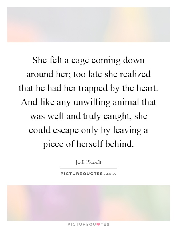 She felt a cage coming down around her; too late she realized that he had her trapped by the heart. And like any unwilling animal that was well and truly caught, she could escape only by leaving a piece of herself behind Picture Quote #1