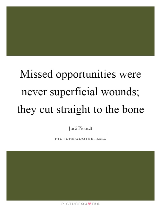 Missed opportunities were never superficial wounds; they cut straight to the bone Picture Quote #1