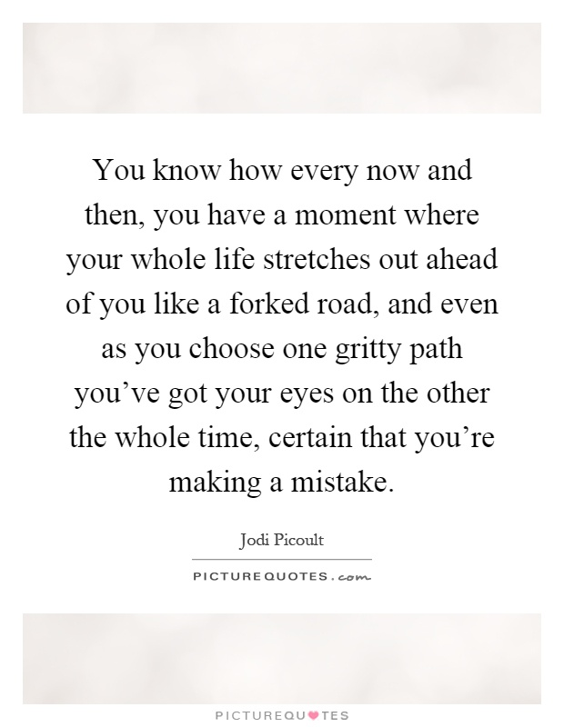You know how every now and then, you have a moment where your whole life stretches out ahead of you like a forked road, and even as you choose one gritty path you've got your eyes on the other the whole time, certain that you're making a mistake Picture Quote #1