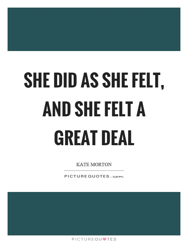 She did as she felt, and she felt a great deal Picture Quote #1