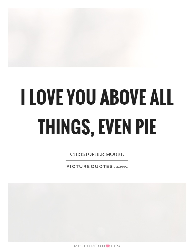 I love you above all things, even pie Picture Quote #1
