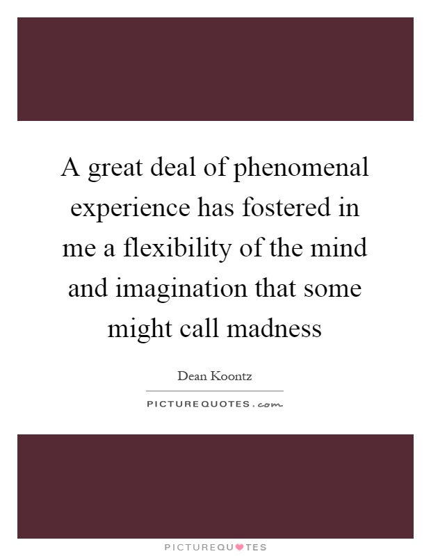 A great deal of phenomenal experience has fostered in me a flexibility of the mind and imagination that some might call madness Picture Quote #1