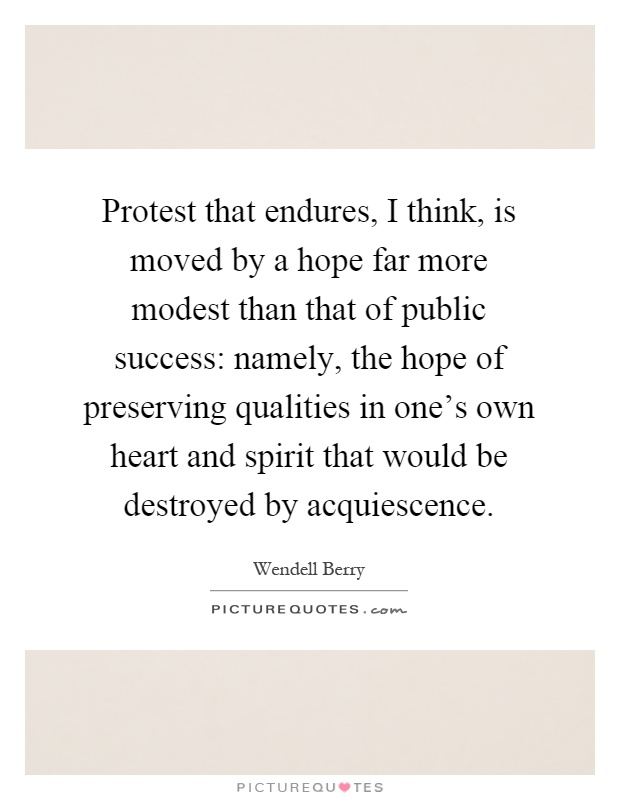 Protest that endures, I think, is moved by a hope far more modest than that of public success: namely, the hope of preserving qualities in one's own heart and spirit that would be destroyed by acquiescence Picture Quote #1