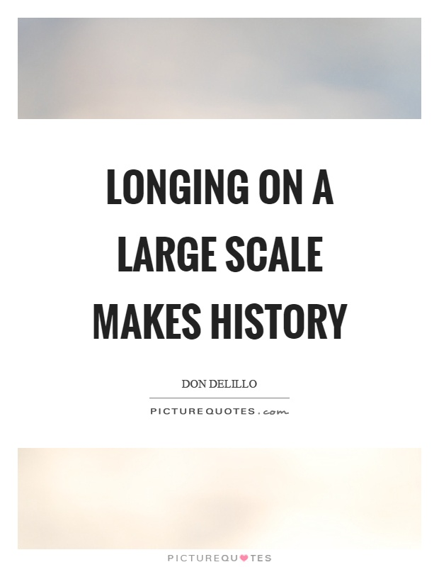 Longing on a large scale makes history Picture Quote #1
