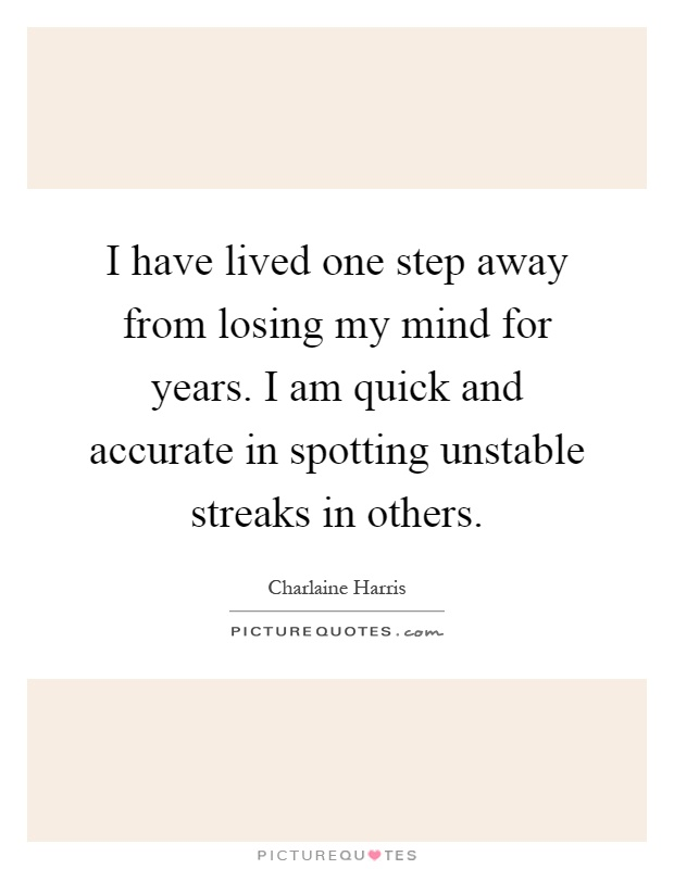 I have lived one step away from losing my mind for years. I am quick and accurate in spotting unstable streaks in others Picture Quote #1