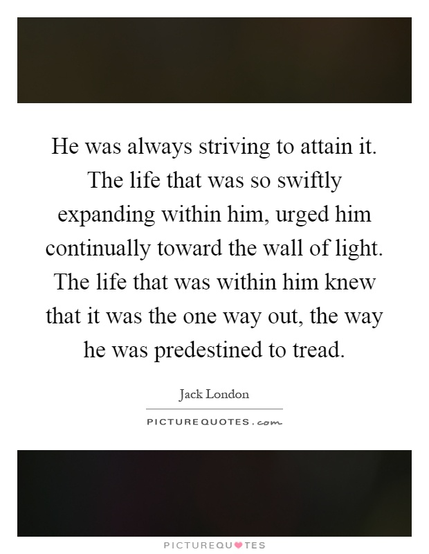 He was always striving to attain it. The life that was so swiftly expanding within him, urged him continually toward the wall of light. The life that was within him knew that it was the one way out, the way he was predestined to tread Picture Quote #1