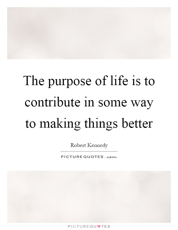 The purpose of life is to contribute in some way to making things better Picture Quote #1