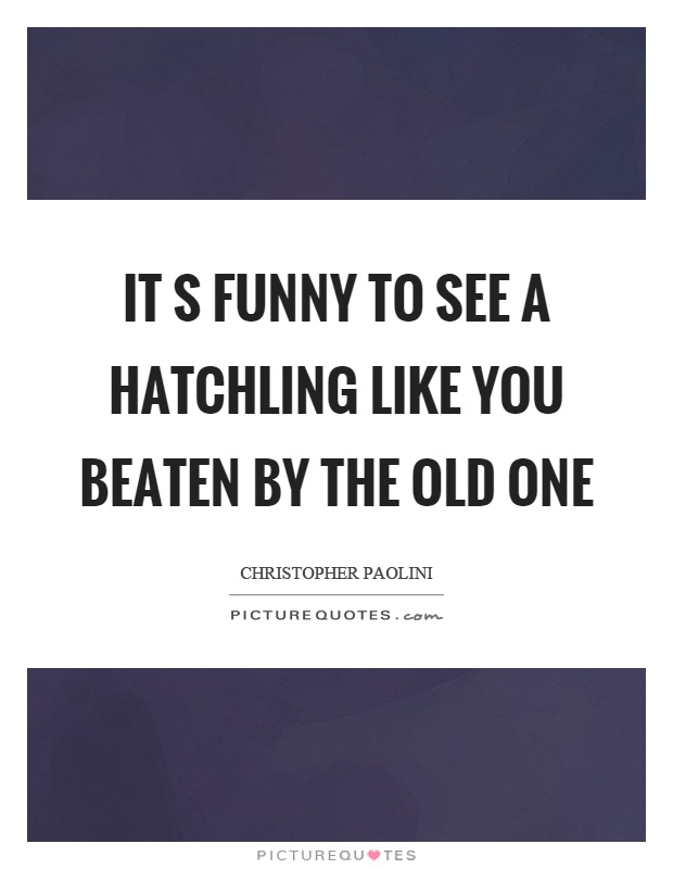 It s funny to see a hatchling like you beaten by the old one Picture Quote #1