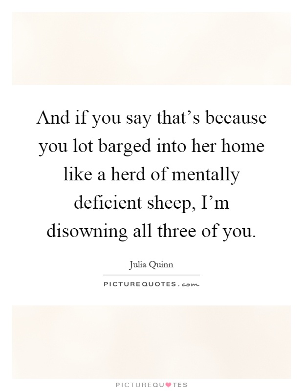 And if you say that's because you lot barged into her home like a herd of mentally deficient sheep, I'm disowning all three of you Picture Quote #1
