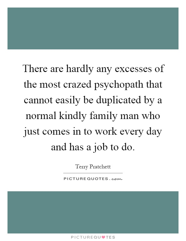 There are hardly any excesses of the most crazed psychopath that cannot easily be duplicated by a normal kindly family man who just comes in to work every day and has a job to do Picture Quote #1
