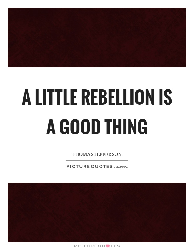A little rebellion is a good thing Picture Quote #1