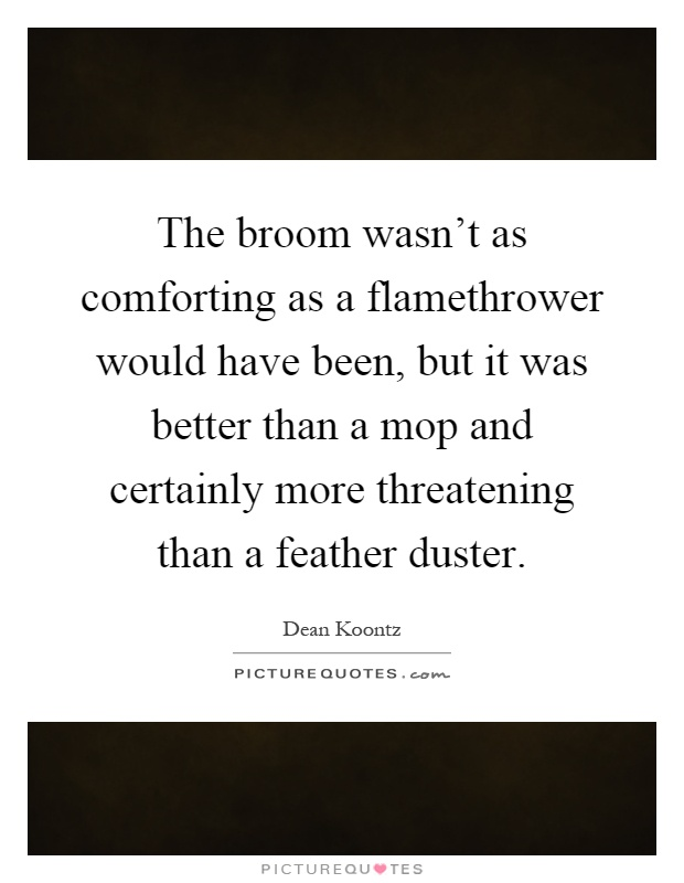 The broom wasn't as comforting as a flamethrower would have been, but it was better than a mop and certainly more threatening than a feather duster Picture Quote #1
