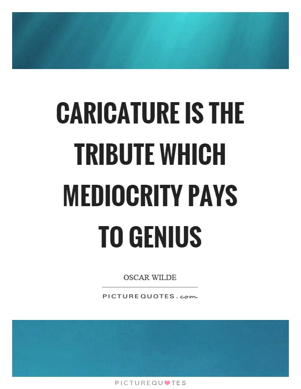 Caricature is the tribute which mediocrity pays to genius Picture Quote #1