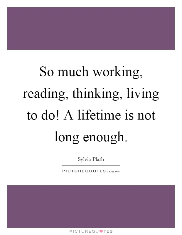 So much working, reading, thinking, living to do! A lifetime is not long enough Picture Quote #1