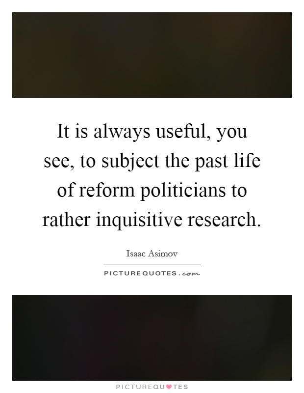 It is always useful, you see, to subject the past life of reform politicians to rather inquisitive research Picture Quote #1