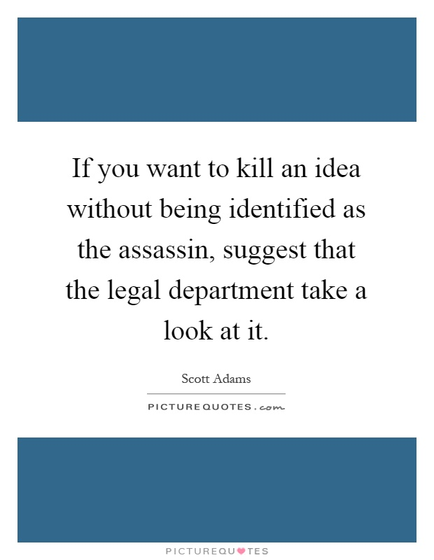 If you want to kill an idea without being identified as the assassin, suggest that the legal department take a look at it Picture Quote #1
