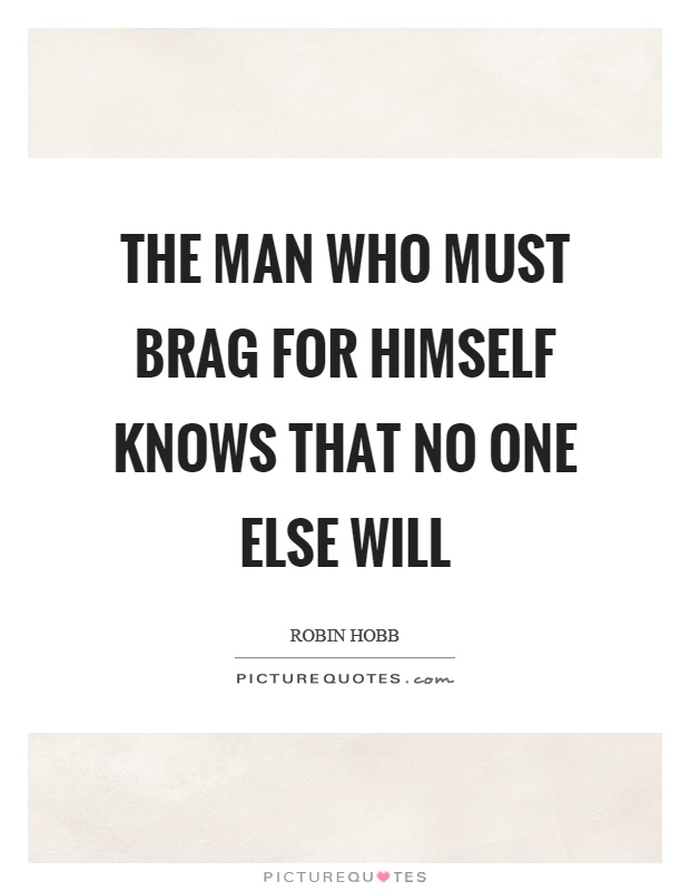 The man who must brag for himself knows that no one else will Picture Quote #1