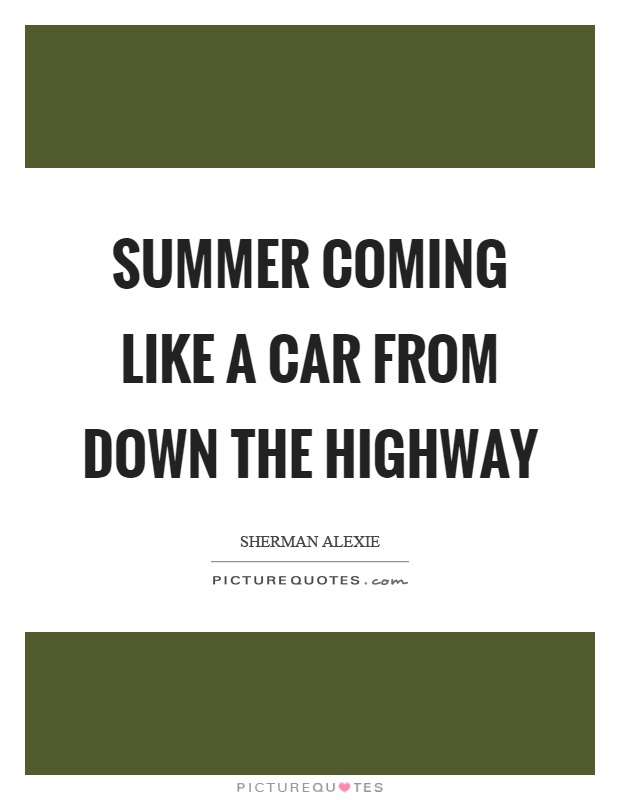Summer coming like a car from down the highway Picture Quote #1