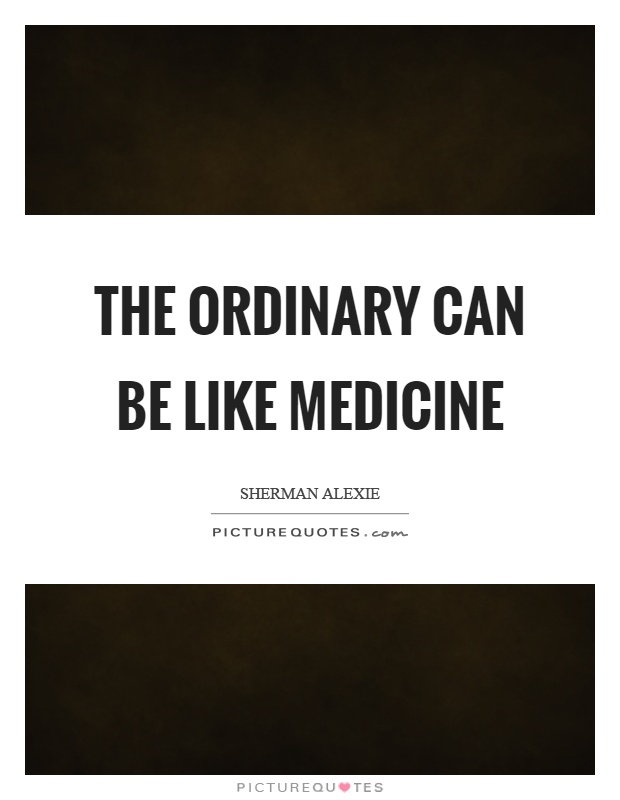 The ordinary can be like medicine Picture Quote #1