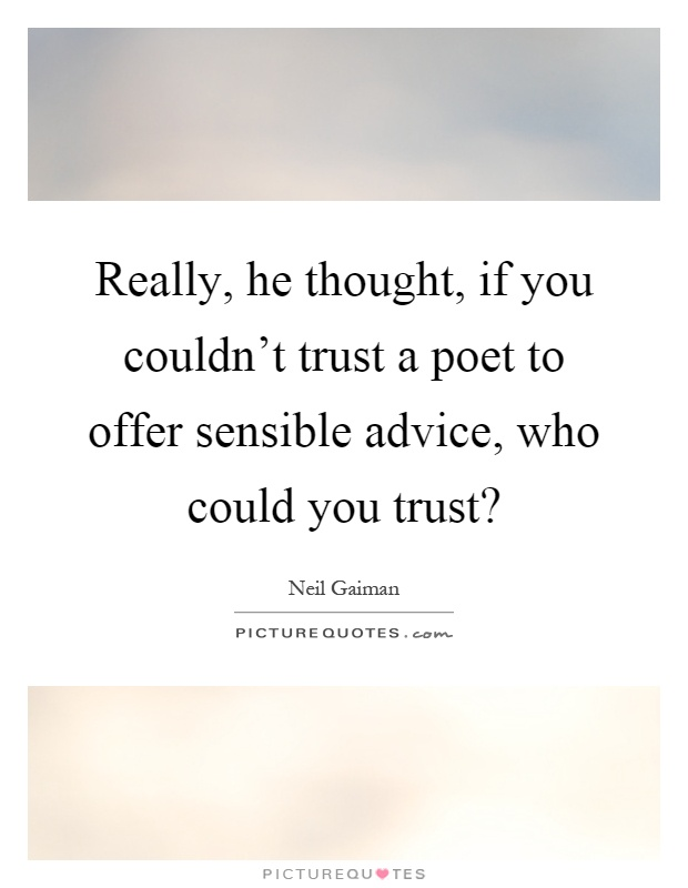 Really, he thought, if you couldn't trust a poet to offer sensible advice, who could you trust? Picture Quote #1