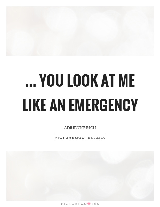 ... you look at me like an emergency Picture Quote #1