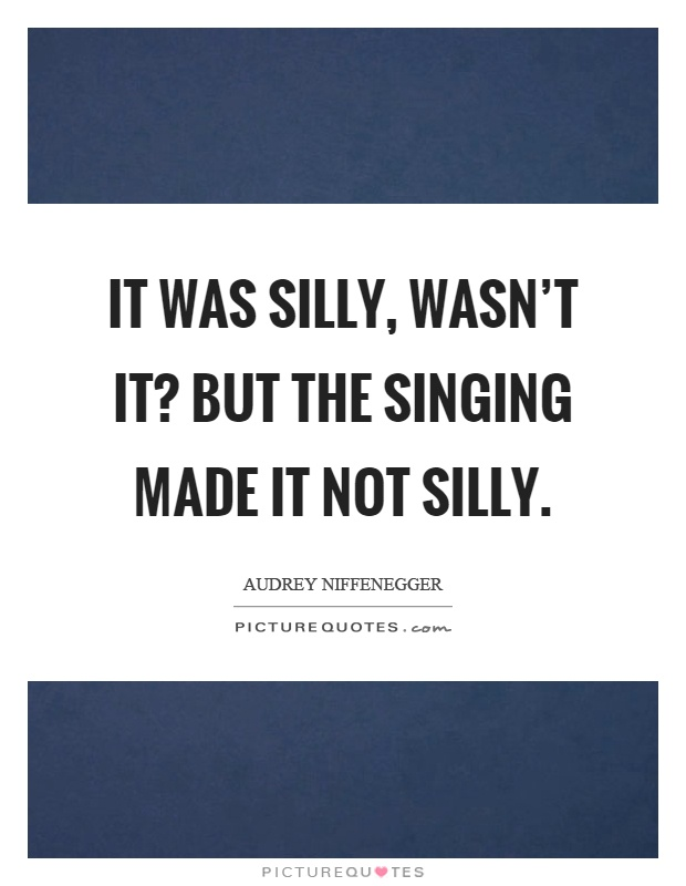 It was silly, wasn't it? But the singing made it not silly Picture Quote #1