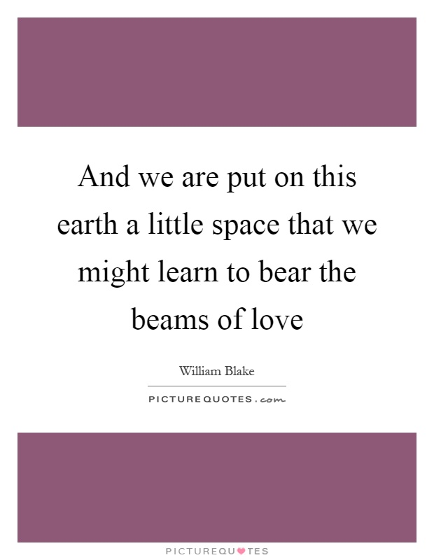 And we are put on this earth a little space that we might learn to bear the beams of love Picture Quote #1