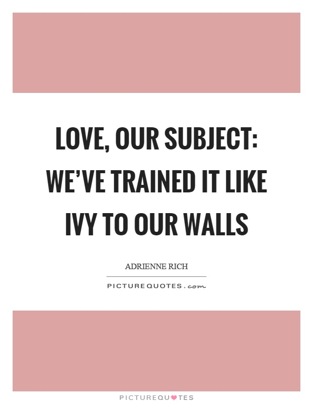 Love, our subject: we've trained it like ivy to our walls Picture Quote #1