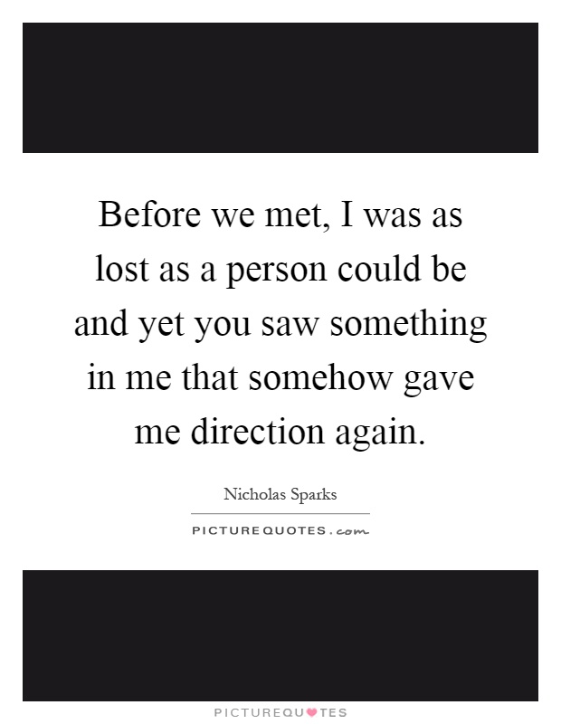 Before we met, I was as lost as a person could be and yet you saw something in me that somehow gave me direction again Picture Quote #1