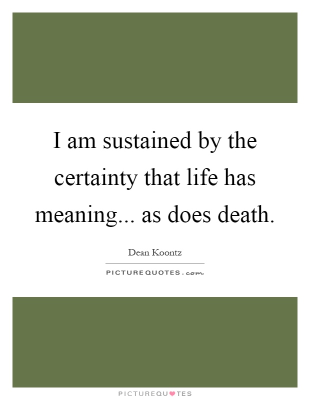 I am sustained by the certainty that life has meaning... as does death Picture Quote #1