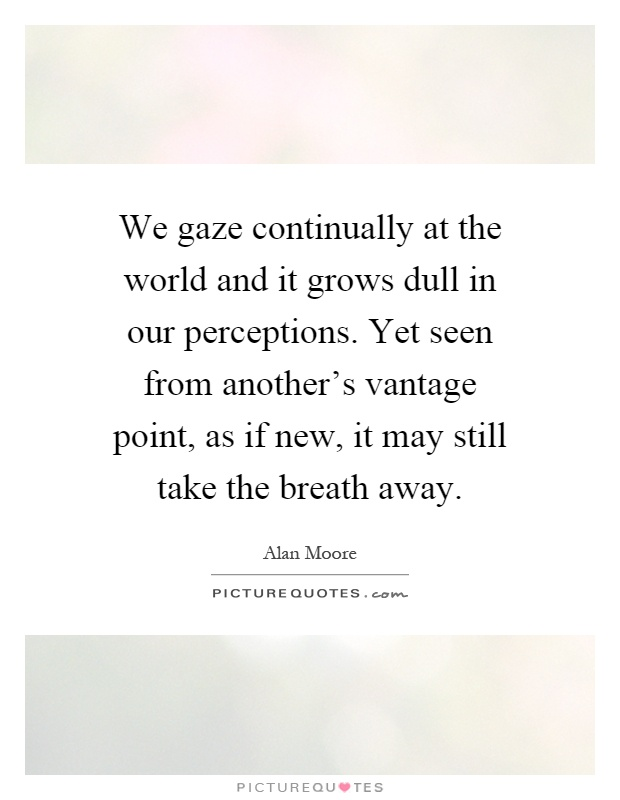 We gaze continually at the world and it grows dull in our perceptions. Yet seen from another's vantage point, as if new, it may still take the breath away Picture Quote #1