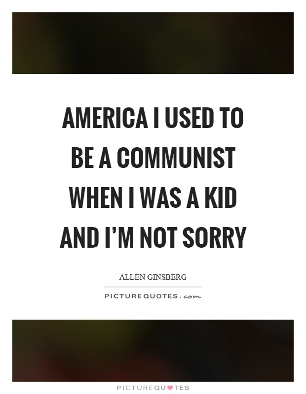 America I used to be a communist when I was a kid and I'm not sorry Picture Quote #1