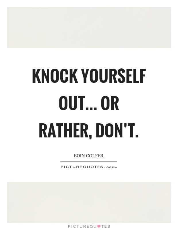 Knock yourself out... Or rather, don't Picture Quote #1