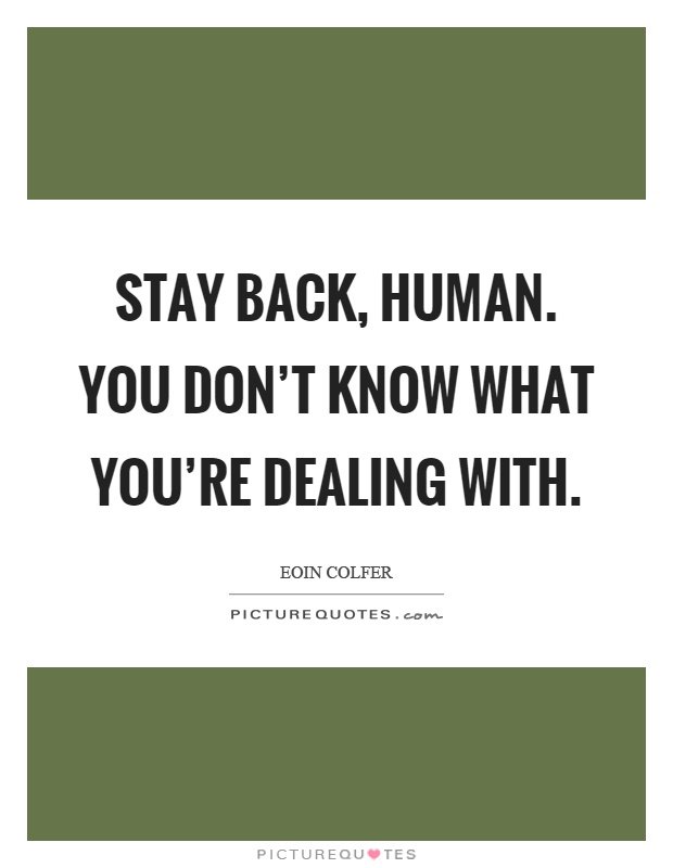 Stay back, human. You don't know what you're dealing with Picture Quote #1