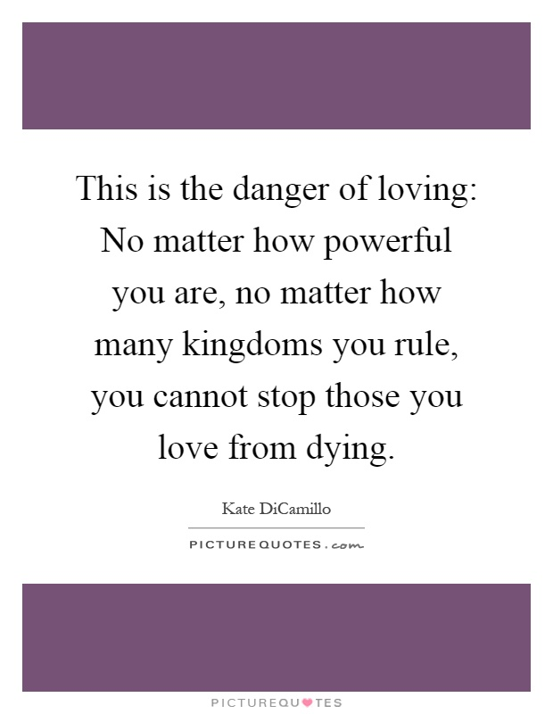 This is the danger of loving: No matter how powerful you are, no matter how many kingdoms you rule, you cannot stop those you love from dying Picture Quote #1