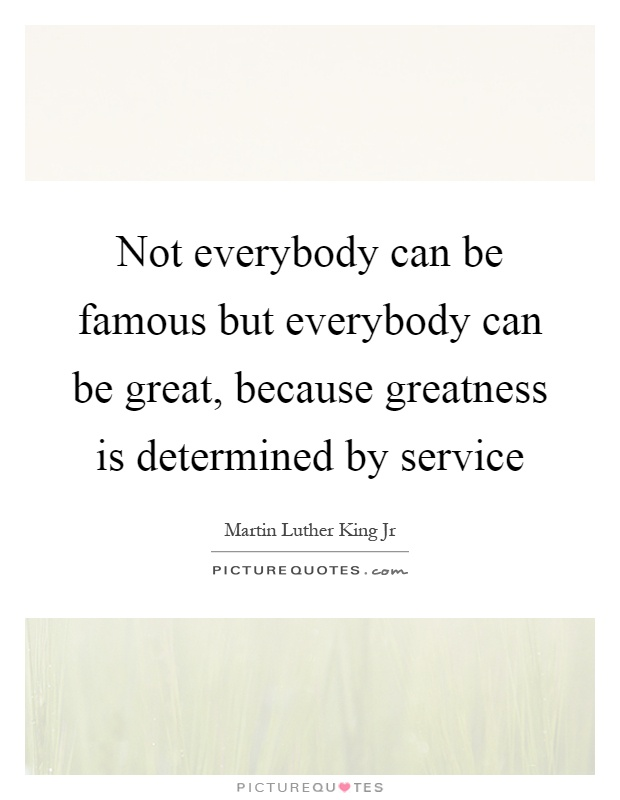 Not everybody can be famous but everybody can be great, because greatness is determined by service Picture Quote #1